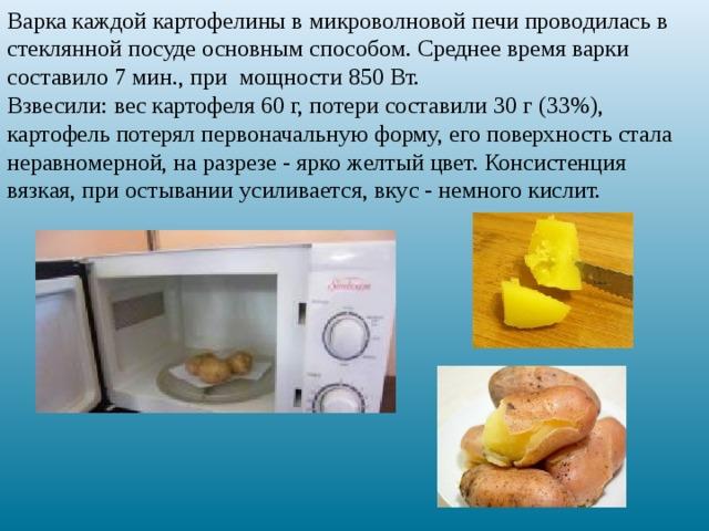 Варка каждой картофелины в микроволновой печи проводилась в стеклянной посуде основным способом. Среднее время варки составило 7 мин., при мощности 850 Вт. Взвесили: вес картофеля 60 г, потери составили 30 г (33%), картофель потерял первоначальную форму, его поверхность стала неравномерной, на разрезе - ярко желтый цвет. Консистенция вязкая, при остывании усиливается, вкус - немного кислит.