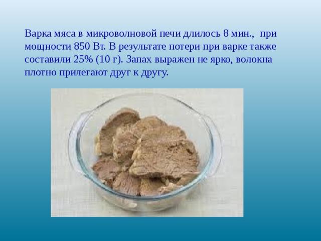 Варка мяса вмикроволновой печи длилось8 мин., при мощности 850 Вт. В результате потери при варке также составили 25% (10 г). Запах выражен не ярко, волокна плотно прилегают друг к другу.