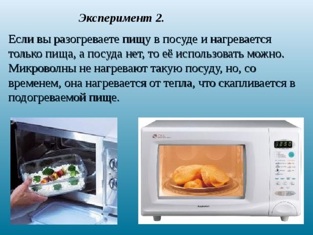 Эксперимент 2. Если вы разогреваете пищу в посуде и нагревается только пища, а посуда нет, то её использовать можно. Микроволны не нагревают такую посуду, но, со временем, она нагревается от тепла, что скапливается в подогреваемой пище.