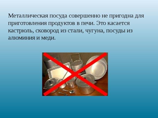 Металлическая посуда совершенно не пригодна для приготовления продуктов в печи. Это касается кастрюль, сковород из стали, чугуна, посуды из алюминия и меди.