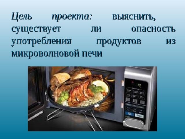 Цель проекта: выяснить, существует ли опасность употребления продуктов из микроволновой печи .