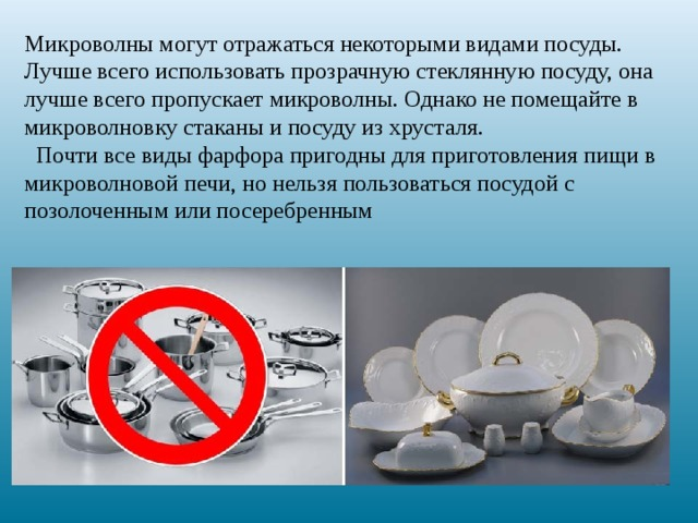 Микроволны могут отражаться некоторыми видами посуды.  Лучше всего использовать прозрачную стеклянную посуду, она лучше всего пропускает микроволны. Однако не помещайте в микроволновку стаканы и посуду из хрусталя.  Почти все виды фарфора пригодны для приготовления пищи в микроволновой печи, но нельзя пользоваться посудой с позолоченным или посеребренным