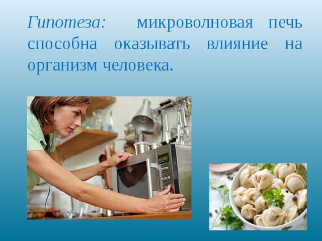 Гипотеза: микроволновая печь способна оказывать влияние на организм человека.