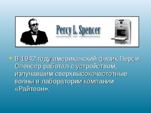 В 1942 году американский физик Перси Спенсер работал с устройством, излучавшим сверхвысокочастотные волны в лаборатории компании «Райтеон».