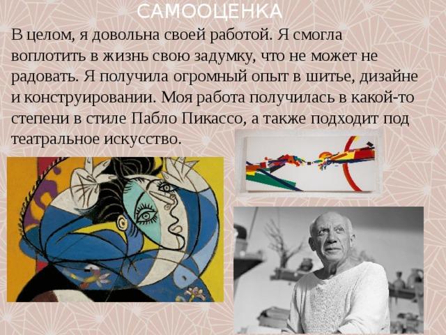 САМООЦЕНКА В целом, я довольна своей работой. Я смогла воплотить в жизнь свою задумку, что не может не радовать. Я получила огромный опыт в шитье, дизайне и конструировании. Моя работа получилась в какой-то степени в стиле Пабло Пикассо, а также подходит под театральное искусство.
