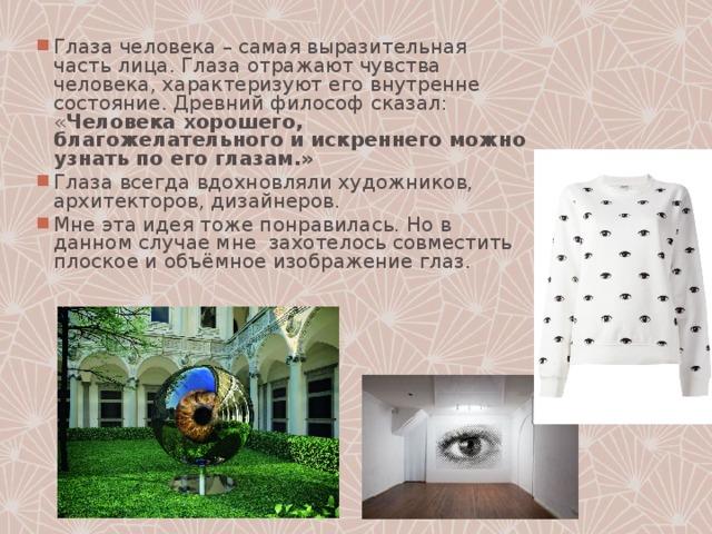 Глаза человека – самая выразительная часть лица. Глаза отражают чувства человека, характеризуют его внутренне состояние. Древний философ сказал: « Человека хорошего, благожелательного и искреннего можно узнать по его глазам.» Глаза всегда вдохновляли художников, архитекторов, дизайнеров. Мне эта идея тоже понравилась. Но в данном случае мне захотелось совместить плоское и объёмное изображение глаз.