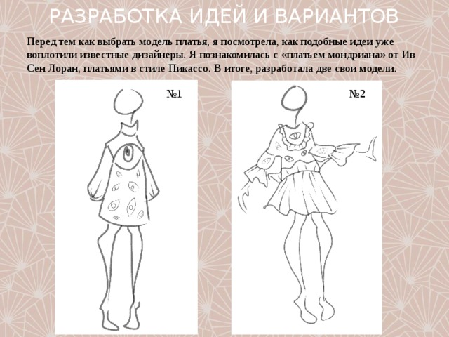 РАЗРАБОТКА ИДЕЙ И ВАРИАНТОВ Перед тем как выбрать модель платья, я посмотрела, как подобные идеи уже воплотили известные дизайнеры. Я познакомилась с «платьем мондриана» от Ив Сен Лоран, платьями в стиле Пикассо. В итоге, разработала две свои модели. № 1 № 2