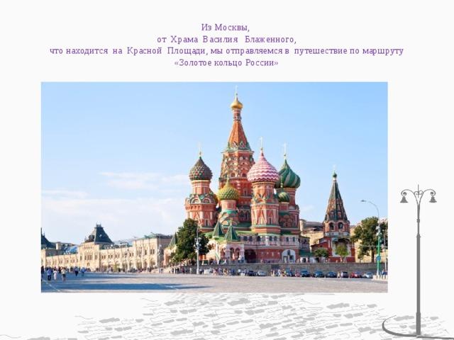 Из Москвы,  от Храма Василия Блаженного,  что находится на Красной Площади, мы отправляемся в путешествие по маршруту «Золотое кольцо России»