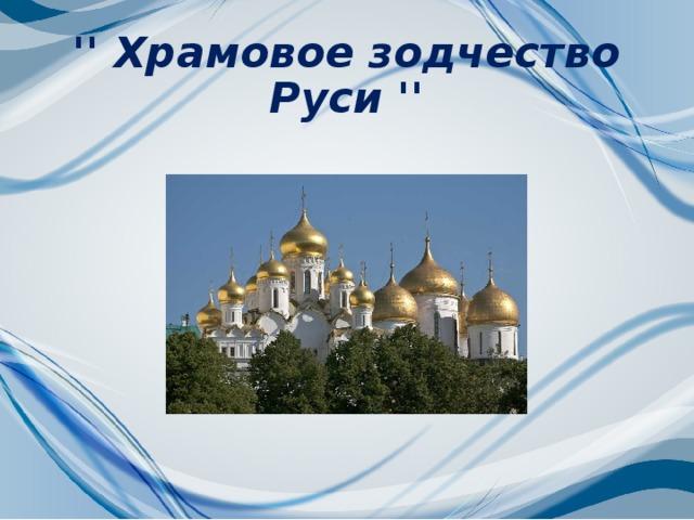 '' Храмовое зодчество Руси ''