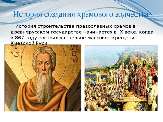 История создания храмового зодчества    История строительства православных храмов в древнерусском государстве начинается в IX веке, когда в 867 году состоялось первое массовое крещение Киевской Руси.