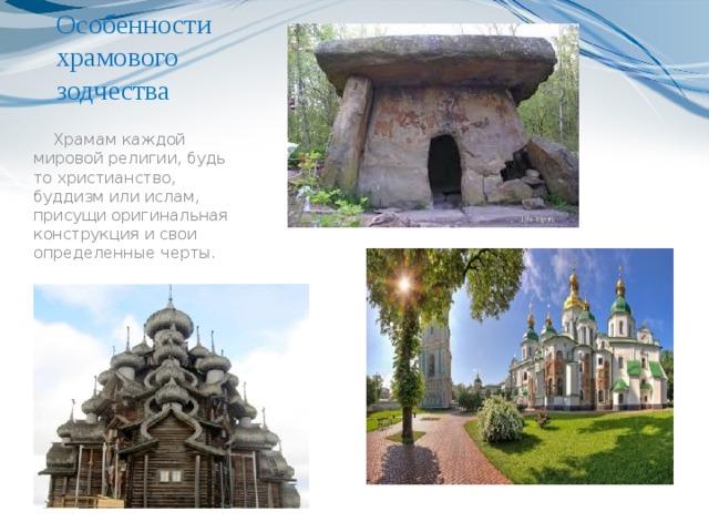 Особенности храмового зодчества     Храмам каждой мировой религии, будь то христианство, буддизм или ислам, присущи оригинальная конструкция и свои определенные черты.
