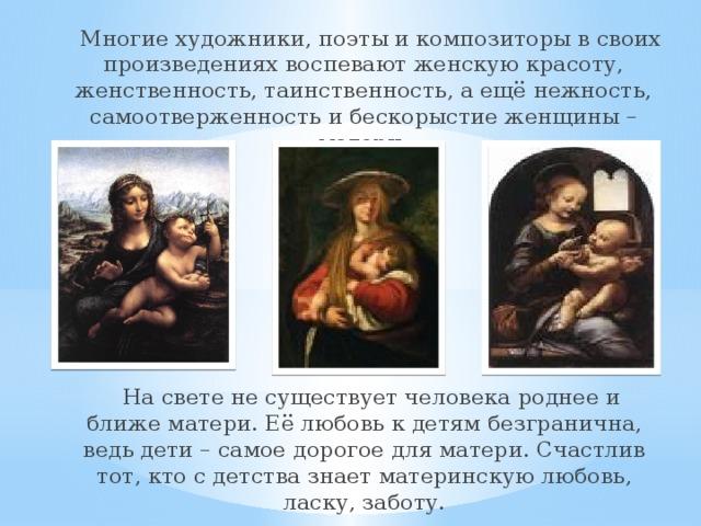Многие художники, поэты и композиторы в своих произведениях воспевают женскую красоту, женственность, таинственность, а ещё нежность, самоотверженность и бескорыстие женщины – матери.  На свете не существует человека роднее и ближе матери. Её любовь к детям безгранична, ведь дети – самое дорогое для матери. Счастлив тот, кто с детства знает материнскую любовь, ласку, заботу.