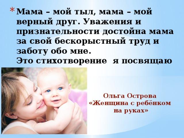 Мама – мой тыл, мама – мой верный друг. Уважения и признательности достойна мама за свой бескорыстный труд и заботу обо мне.  Это стихотворение я посвящаю всем мамам.