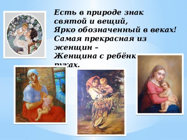 Есть в природе знак святой и вещий,  Ярко обозначенный в веках!  Самая прекрасная из женщин –  Женщина с ребёнком на руках.