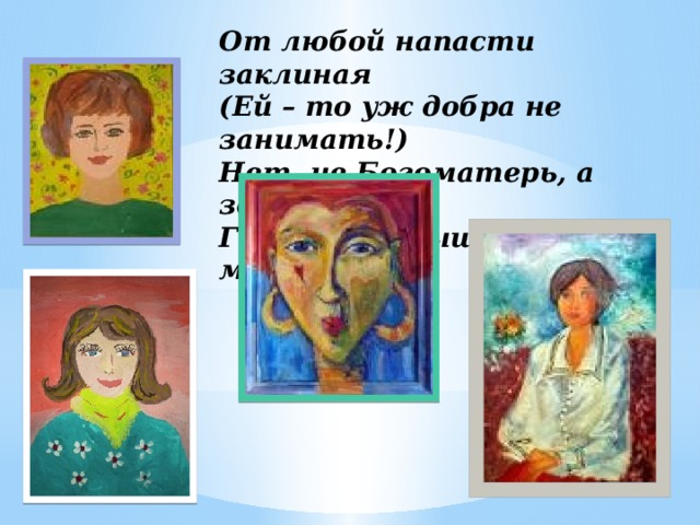 От любой напасти заклиная  (Ей – то уж добра не занимать!)  Нет, не Богоматерь, а земная,  Гордая, возвышенная мать.