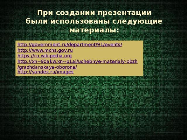 При создании презентации были использованы следующие материалы: http://government.ru/department/91/events/ http://www.mchs.gov.ru https://ru.wikipedia.org http://xn--90akw.xn--p1ai/uchebnye-materialy-obzh/grazhdanskaya-oborona/ http://yandex.ru/images