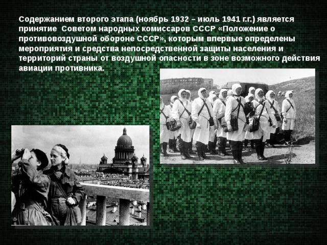 Содержанием второго этапа (ноябрь 1932 – июль 1941 г.г.) является принятие Советом народных комиссаров СССР «Положение о противовоздушной обороне СССР», которым впервые определены мероприятия и средства непосредственной защиты населения и территорий страны от воздушной опасности в зоне возможного действия авиации противника.