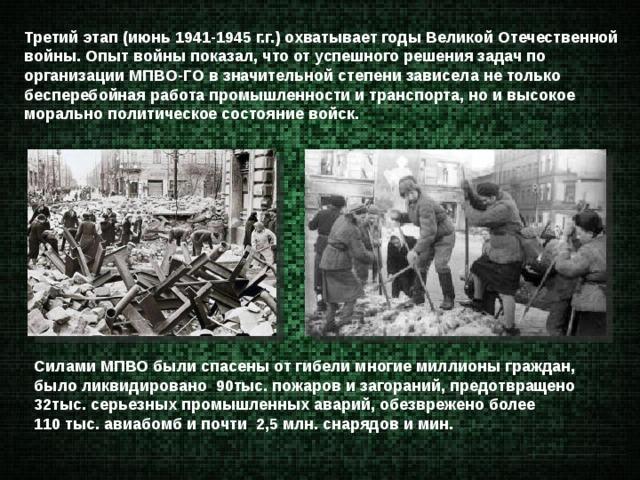 Третий этап (июнь 1941-1945 г.г.) охватывает годы Великой Отечественной войны. Опыт войны показал, что от успешного решения задач по организации МПВО-ГО в значительной степени зависела не только бесперебойная работа промышленности и транспорта, но и высокое морально политическое состояние войск. Силами МПВО были спасены от гибели многие миллионы граждан, было ликвидировано 90тыс. пожаров и загораний, предотвращено  32тыс. серьезных промышленных аварий, обезврежено более 110 тыс. авиабомб и почти 2,5 млн. снарядов и мин.