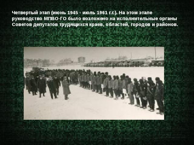 Четвертый этап (июнь 1945 - июль 1961 г.г.). На этом этапе руководство МПВО-ГО было возложено на исполнительные органы Советов депутатов трудящихся краев, областей, городов и районов.