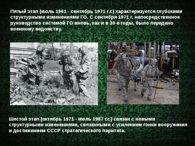 Пятый этап (июль 1961 - сентябрь 1971 г.г.) характеризуется глубокими структурными изменениями ГО. С сентября 1971 г. непосредственное руководство системой ГО вновь, как и в 30-е годы, было передано военному ведомству. Шестой этап (октябрь 1971 - июль 1987 г.г.) связан с новыми структурными изменениями, связанными с усилением гонки вооружения и достижением СССР стратегического паритета.