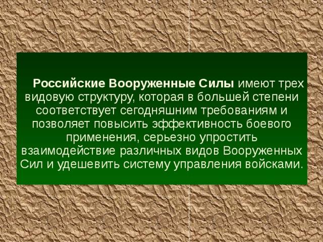 Российские Вооруженные Силы имеют трех  видовую структуру, которая в большей степени соответствует сегодняшним требованиям и позволяет повысить эффективность боевого применения, серьезно упростить взаимодействие различных видов Вооруженных Сил и удешевить систему управления войсками.