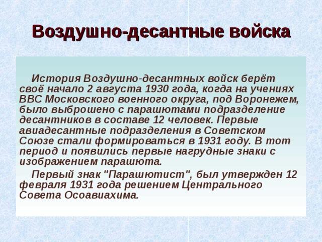 Воздушно-десантные войска История Воздушно-десантных войск берёт своё начало 2 августа 1930 года, когда на учениях ВВС Московского военного округа, под Воронежем, было выброшено с парашютами подразделение десантников в составе 12 человек. Первые авиадесантные подразделения в Советском Союзе стали формироваться в 1931 году. В тот период и появились первые нагрудные знаки с изображением парашюта. Первый знак