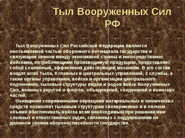 Тыл Вооруженных Сил РФ Тыл Вооруженных Сил Российской Федерации является неотъемлемой частью оборонного потенциала государства и связующим звеном между экономикой страны и непосредственно войсками, потребляющими производимую продукцию, представляет собой слаженный, эффективно действующий механизм. В его состав входят штаб Тыла, 9 главных и центральных управлений, 3 службы, а также органы управления, войска и организации центрального подчинения, тыловые структуры видов и родов войск Вооруженных Сил, военных округов и флотов, объединений, соединений и воинских частей. Оснащение современными образцами материальных и технических средств позволяет тыловым структурам своевременно и в полном объеме обеспечивать войска всем необходимым при решении ими сложных и ответственных задач, связанных с поддержанием на должном уровне обороноспособности государства.