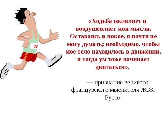 «Ходьба оживляет и воодушевляет мои мысли. Оставаясь в покое, я почти не могу думать; необходимо, чтобы мое тело находилось в движении, и тогда ум тоже начинает двигаться»,  — признание великого французского мыслителя Ж.Ж. Руссо.