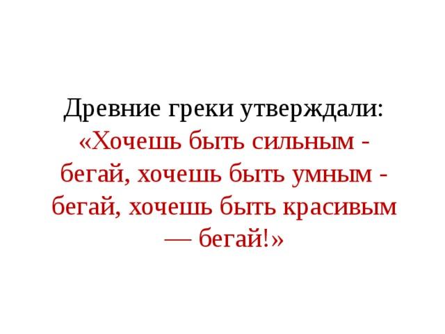 Древние греки утверждали: «Хочешь быть сильным - бегай, хочешь быть умным - бегай, хочешь быть красивым — бегай!»