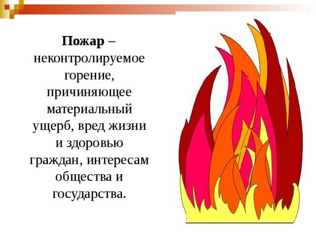 Пожар – неконтролируемое горение, причиняющее материальный ущерб, вред жизни и здоровью граждан, интересам общества и государства.