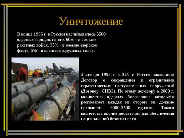 Уничтожение  В конце 1995 г. в России насчитывалось 5500 ядерных зарядов, из них 60% - в составе ракетных войск, 35% - в военно-морском флоте, 5% - в военно-воздушных силах. 3 января 1993 г. США и Россия заключили Договор о сокращении и ограничении стратегических наступательных вооружений (Договор СНВ2). По этому договору к 2003 г. количество ядерных боеголовок, которыми располагает каждая из сторон, не должно превышать 3000-3500 единиц. Такого количества вполне достаточно для обеспечения национальной безопасности.
