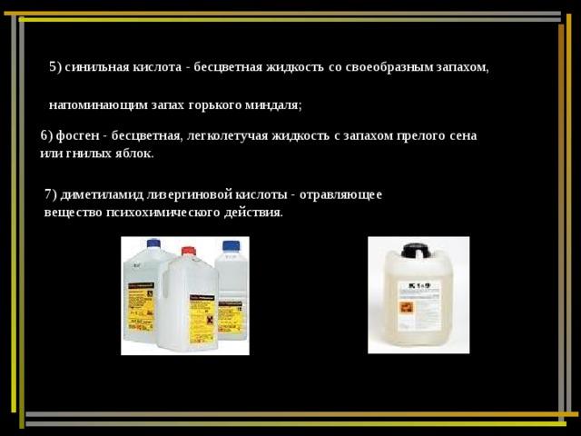5) синильная кислота - бесцветная жидкость со своеобразным запахом, напоминающим запах горького миндаля;  6) фосген - бесцветная, легколетучая жидкость с запахом прелого сена или гнилых яблок. 7) диметиламид лизергиновой кислоты - отравляющее вещество психохимического действия.