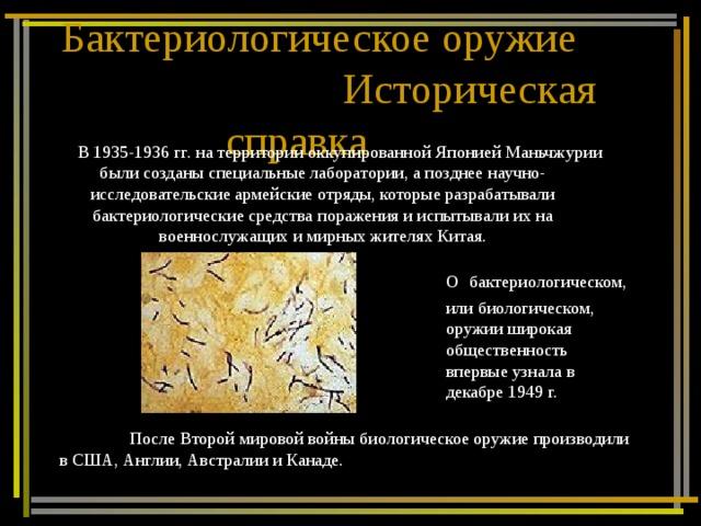 Бактериологическое оружие  Историческая справка В 1935-1936 гг. на территории оккупированной Японией Маньчжурии были созданы специальные лаборатории, а позднее научно-исследовательские армейские отряды, которые разрабатывали бактериологические средства поражения и испытывали их на военнослужащих и мирных жителях Китая. О  бактериологическом, или биологическом, оружии широкая общественность впервые узнала в декабре 1949 г.  После Второй мировой войны биологическое оружие производили в США, Англии, Австралии и Канаде.