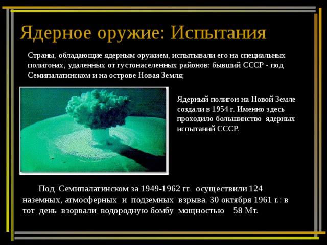 Ядерное оружие: Испытания Страны, обладающие ядерным оружием, испытывали его на специальных полигонах, удаленных от густонаселенных районов: бывший СССР - под Семипалатинском и на острове Новая Земля; Ядерный полигон на Новой Земле создали в 1954 г. Именно здесь проходило большинство ядерных испытаний СССР. Под Семипалатинском за 1949-1962 гг. осуществили 124 наземных, атмосферных и подземных взрыва. 30 октября 1961 г.: в тот день взорвали водородную бомбу мощностью 58 Мт.