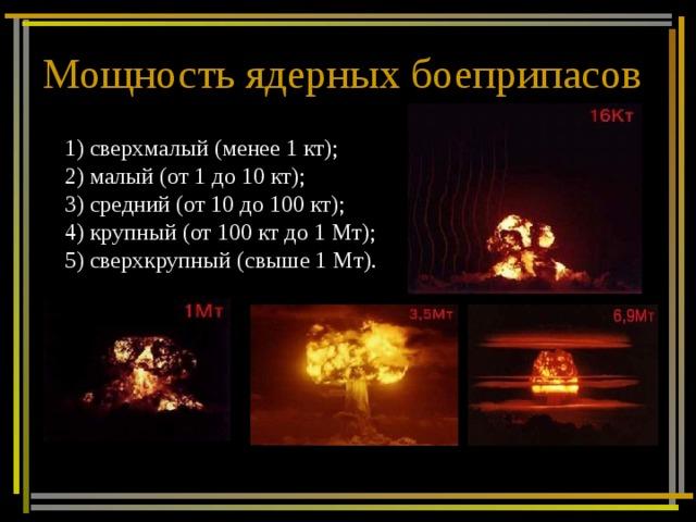 Мощность ядерных боеприпасов 1) сверхмалый (менее 1 кт); 2) малый (от 1 до 10 кт); 3) средний (от 10 до 100 кт); 4) крупный (от 100 кт до 1 Мт); 5) сверхкрупный (свыше 1 Мт).