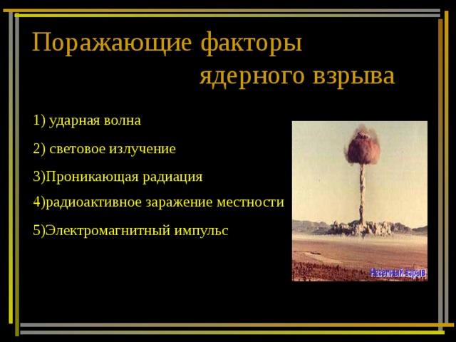 Поражающие факторы  ядерного взрыва 1) ударная волна 2) световое излучение 3)Проникающая радиация 4)радиоактивное заражение местности 5)Электромагнитный импульс