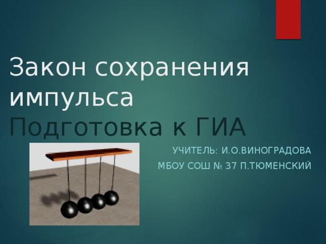 Закон сохранения импульса  Подготовка к ГИА Учитель: И.О.Виноградова МБОУ СОШ № 37 п.Тюменский