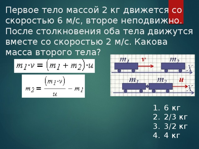Первое тело массой 2 кг движется со скоростью 6 м/с, второе неподвижно. После столкновения оба тела движутся вместе со скоростью 2 м/с. Какова масса второго тела?