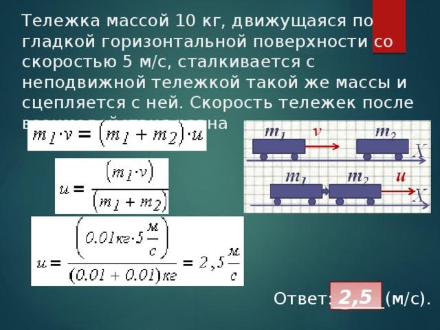 Тележка массой 10 кг, движущаяся по гладкой горизонтальной поверхности со скоростью 5 м/с, сталкивается с неподвижной тележкой такой же массы и сцепляется с ней. Скорость тележек после взаимодействия равна 2,5 Ответ:______(м/с).