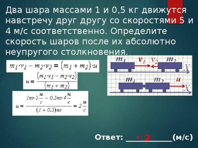 Два шара массами 1 и 0,5 кг движутся навстречу друг другу со скоростями 5 и 4 м/с соответственно. Определите скорость шаров после их абсолютно неупругого столкновения. 2 Ответ: ____________(м/с)