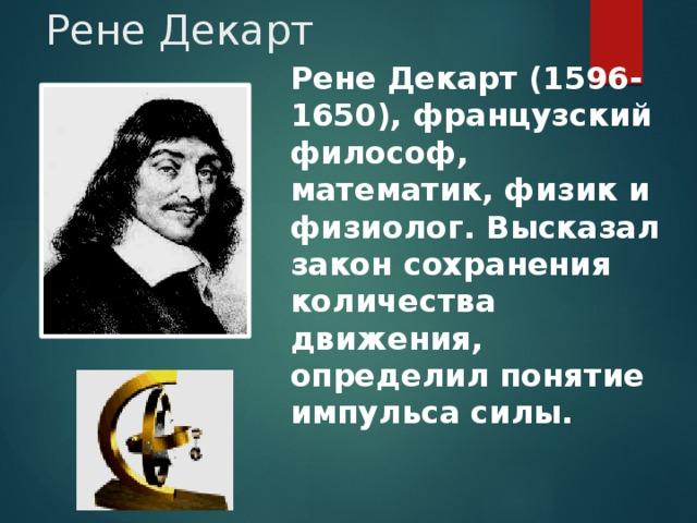 Рене Декарт Рене Декарт (1596-1650), французский философ, математик, физик и физиолог. Высказал закон сохранения количества движения, определил понятие импульса силы.