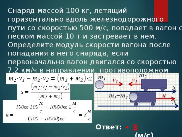 Снаряд массой 100 кг, летящий горизонтально вдоль железнодорожного пути со скоростью 500 м/с, попадает в вагон с песком массой 10 т и застревает в нем. Определите модуль скорости вагона после попадания в него снаряда, если первоначально вагон двигался со скоростью 7,2 км/ч в направлении, противоположном движения снаряда. 3 Ответ: ___________(м/с)