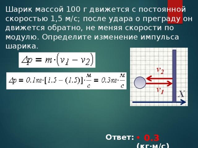 Шарик массой 100 г движется с постоянной скоростью 1,5 м/с; после удара о преграду он движется обратно, не меняя скорости по модулю. Определите изменение импульса шарика. 0.3 Ответ: ________(кг∙м/с)