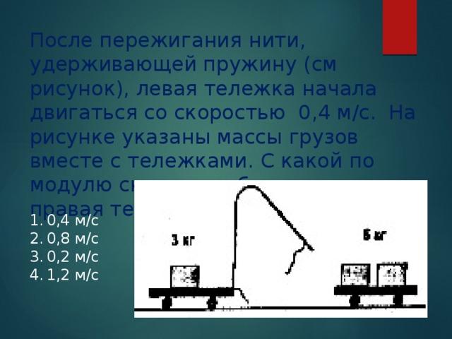 После пережигания нити, удерживающей пружину (см рисунок), левая тележка начала двигаться со скоростью 0,4 м/с. На рисунке указаны массы грузов вместе с тележками. С какой по модулю скоростью будет двигаться правая тележка?
