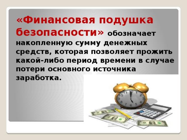 «Финансовая подушка безопасности» обозначает накопленную сумму денежных средств, которая позволяет прожить какой-либо период времени в случае потери основного источника заработка.