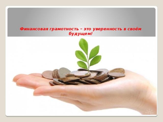 Финансовая грамотность – это уверенность в своём будущем!