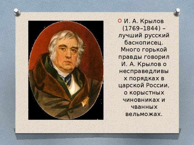 И. А. Крылов (1769–1844) – лучший русский баснописец. Много горькой правды говорил И. А. Крылов о несправедливых порядках в царской России, о корыстных чиновниках и чванных вельможах.