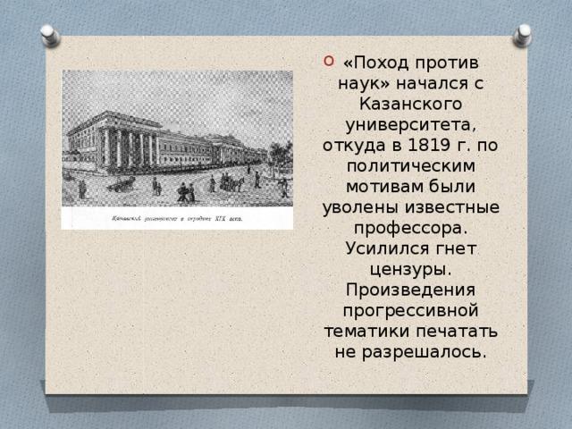 «Поход против наук» начался с Казанского университета, откуда в 1819 г. по политическим мотивам были уволены известные профессора. Усилился гнет цензуры. Произведения прогрессивной тематики печатать не разрешалось.