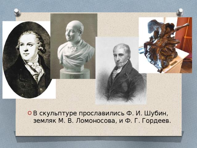 В скульптуре прославились Ф. И. Шубин, земляк М. В. Ломоносова, и Ф. Г. Гордеев.