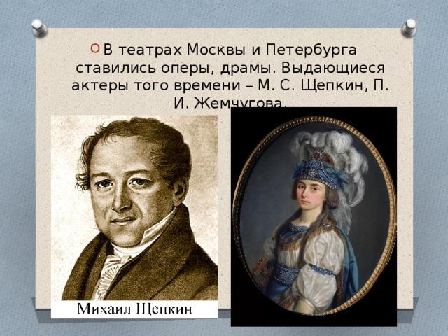 В театрах Москвы и Петербурга ставились оперы, драмы. Выдающиеся актеры того времени – М. С. Щепкин, П. И. Жемчугова.